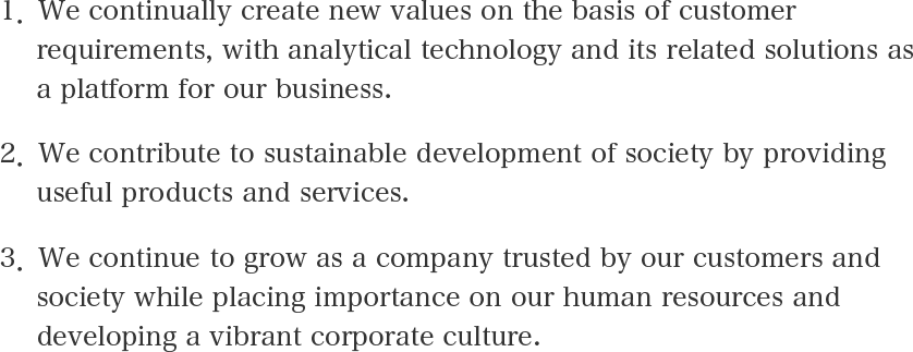 1.We continually create new values on the basis of customer requirements, with analytical technology and its related solutions as a platform for our business. 2.We contribute to sustainable development of society by providing useful products and services. 3.We continue to grow as a company trusted by our customers and society while placing importance on our human resources and developing a vibrant corporate culture.