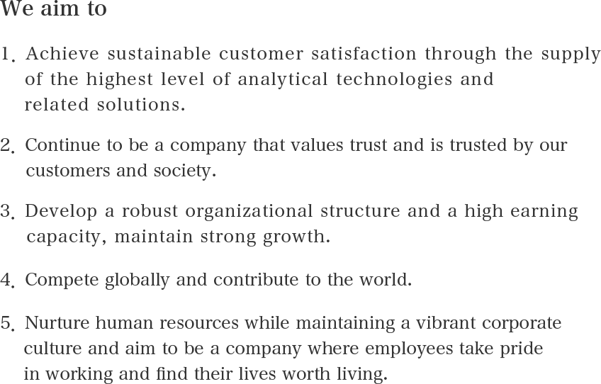 We aim to 1.Achieve sustainable customer satisfaction through the supply of the highest level of analytical technologies and related solutions. 2.Continue to be a company that values trust and is trusted by our customers and society. 3.Develop a robust organizational structure and a high earning capacity, maintain strong growth. 4.Compete globally and contribute to the world. 5.Nurture human resources while maintaining a vibrant corporate culture and aim to be a company where employees take pride in working and find their lives worth living.